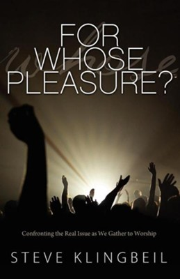 For Whose Pleasure: Confronting the Real Issue as We Gather to Worship  -     By: Steve Klingbeil