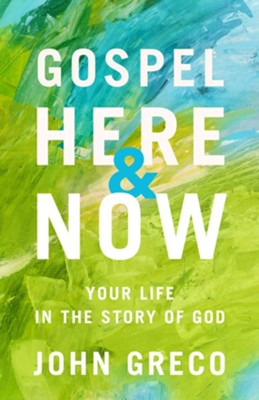 Gospel Here and Now: Your Life in the Story of God  -     By: John Greco
