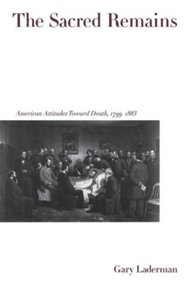The Sacred Remains: American Attitudes Toward Death 1799-1883  -     By: GARY LADERMAN