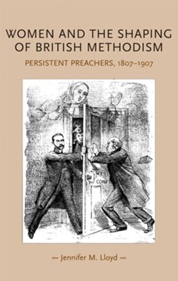 Women and the Shaping of British Methodism: Persistent Preachers, 1807-1907  -     By: Jennifer M. Lloyd