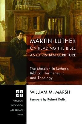 Martin Luther on Reading the Bible as Christian Scripture: The Messiah in Luther's Biblical Hermeneutic and Theology  -     By: William M. Marsh