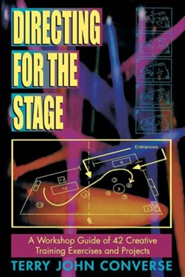 Directing for the Stage: A Workshop Guide of Creative Exercises and Projects  -     By: Terry John Converse