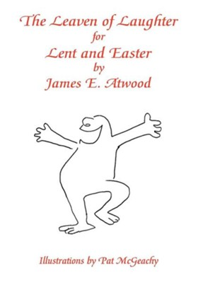 The Leaven of Laughter for Lent and Easter  -     By: James E. Atwood     Illustrated By: Pat McGeachy