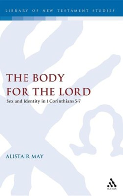 The Body for the Lord: Sex and Identity in 1 Corinthians 5-7  -     By: Alistair May