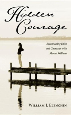 Hidden Courage: Reconnecting Faith and Character with Mental Wellness  -     By: William Elenchin