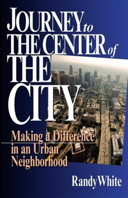 Journey to the Center of the City: Making a Difference  in an Urban Neighborhood  -     By: Randy White
