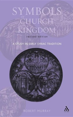 Symbols of Church and Kingdom - New Edition: A Study in Early Syriac TraditionNew Edition  -     By: Robert Murray