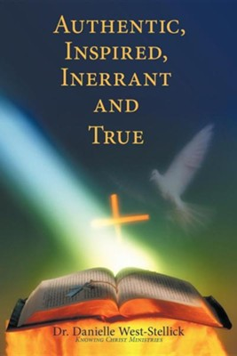 Authentic, Inspired, Inerrant and True  -     By: Dr. Danielle West-Stellick