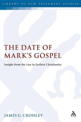 The Date of Mark's Gospel: Insight from the Law in Earliest Christianity  -     By: James G. Crossley