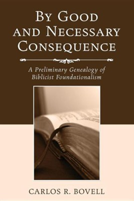 By Good and Necessary Consequence: A preliminary Genealogy of Biblical Foundationalism  -     By: Carlos R. Bovell