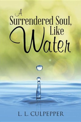 A Surrendered Soul, Like Water  -     By: L.L. Culpepper