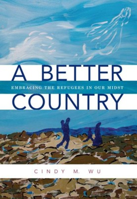 A Better Country: Embracing the Refugees in Our Midst  -     By: Cindy M. Wu