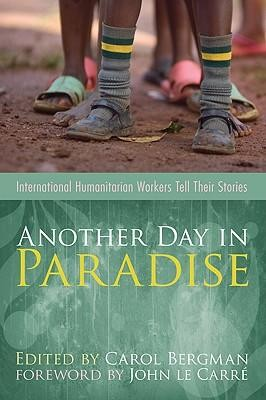 Another Day in Paradise: International Humanitarian Workers Tell Their Stories  -     Edited By: Carol Bergman     By: Carol Bergman(ED.) & John Le Carre