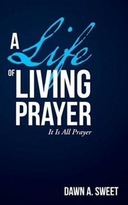 A Life of Living Prayer: It Is All Prayer  -     By: Dawn A. Sweet