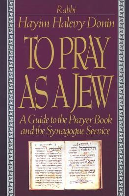 To Pray as a Jew: A Guide to the Prayer Book and the Synagogue Service  -     By: Hayim Halevy Donin