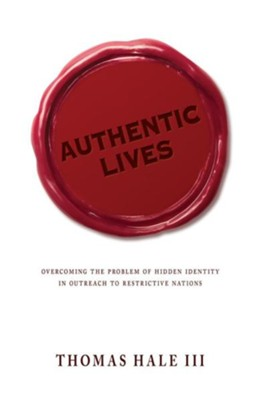 Authentic Lives: Overcoming the Problem of Hidden Identity in Outreach to Restrictive Nations  -     By: Thomas Hale