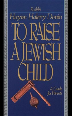 To Raise a Jewish Child: A Guide for Parents  -     By: Hayim Halevy Donin
