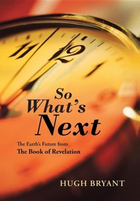 So What's Next: The Earth's Future from the Book of Revelation  -     By: Hugh Bryant