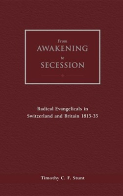 From Awakening to Secession: Radical Evangelicals in Switzerland and Britain, 1815-35  -     By: Timothy C.F. Stunt