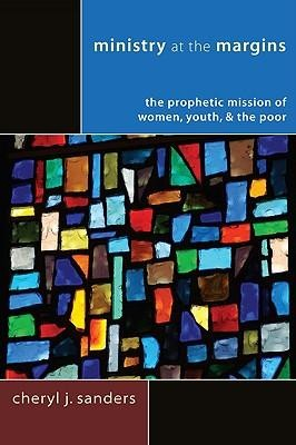 Ministry at the Margins: The Prophetic Mission of Women, Youth & the Poor  -     By: Cheryl J. Sanders