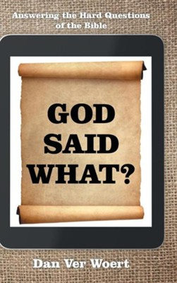God Said What?: Answering the Hard Questions of the Bible  -     By: Dan Ver Woert