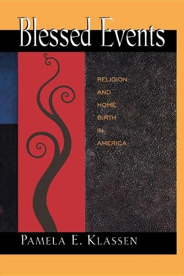 Blessed Events: Religion and Home Birth in America  -     By: Pamela E. Klassen