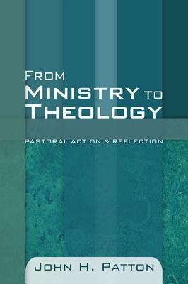 From Ministry to Theology: Pastoral Action & Reflection  -     By: John H. Patton