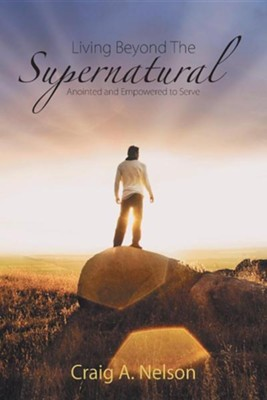 Living Beyond the Supernatural: Anointed and Empowered to Serve  -     By: Craig A. Nelson