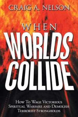 When Worlds Collide: How to Wage Victorious Spiritual Warfare and Demolish Terrorist Strongholds  -     By: Craig A. Nelson