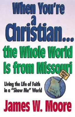 When Youre a Christian...the Whole World Is from Missouri - With Leaders Guide: Living the Life of Faith in a Show Me World [With Study Guide]  -     By: James W. Moore