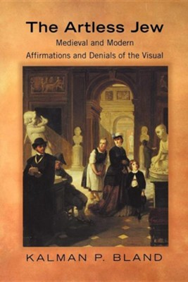 The Artless Jew: Medieval and Modern Affirmations and Denials of the Visual  -     By: Kalman P. Bland