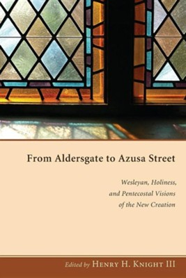 From Aldersgate to Azusa Street: Wesleyan, Holiness, and Pentecostal Visions of the New Creation  -     Edited By: Henry H. Knight III