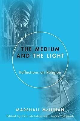 The Medium and the Light: Reflections on Religion  -     Edited By: Eric McLuhan, Jacek Szklarek     By: Marshall McLuhan