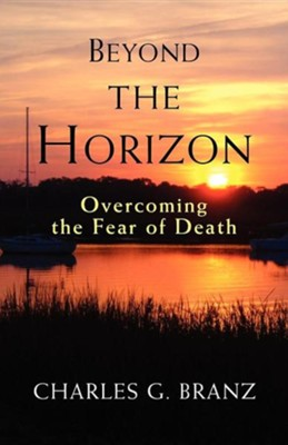 Beyond the Horizon: Overcoming the Fear of Death  -     By: Charles G. Branz
