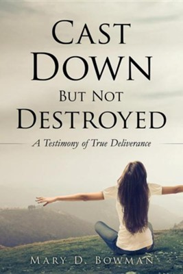 Cast Down But Not Destroyed  -     By: Mary D. Bowman