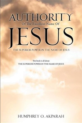 Authority of the Excellent Name of Jesus  -     By: Humphrey O. Akparah