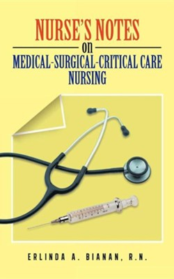 Nurse's Notes on Medical-Surgical-Critical Care Nursing  -     By: Erlinda A. Bianan R.N.
