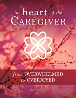 The Heart of the Caregiver: From Overwhelmed to Overjoyed  -     By: Mary Tutterow