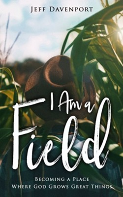 I Am a Field: Becoming a Place Where God Grows Great Things  -     By: Jeff Davenport