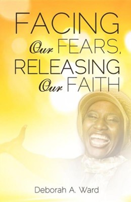 Facing Our Fears, Releasing Our Faith  -     By: Deborah A. Ward