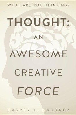 Thought: An Awesome Creative Force  -     By: Harvey L. Gardner