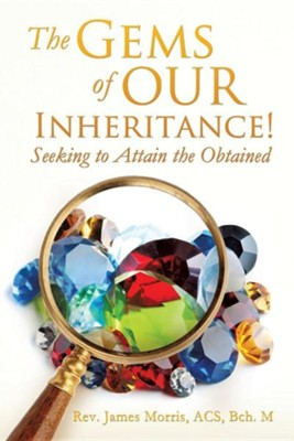 The Gems of Our Inheritance! Seeking to Attain the Obtained  -     By: Rev. James Morris