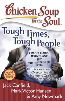Chicken Soup for the Soul: Tough Times, Tough People: 101 Stories about Overcoming the Economic Crisis and Other Challenges  -     By: Jack Canfield, Mark Victor Hansen, Amy Newmark