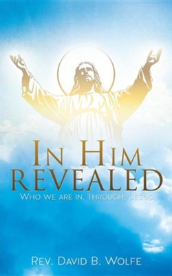 In Him Revealed  -     By: Rev. David B. Wolfe