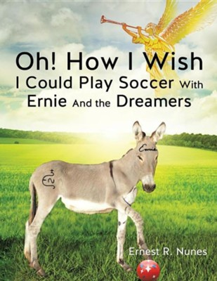 Oh! How I Wish I Could Play Soccer with Ernie and the Dreamers  -     By: Ernest R. Nunes