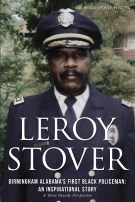 Leroy Stover, Birmingham, Alabama's First Black Policeman: An Inspirational Story  -     By: Dr. Bessie Stover Powell, Don Lance Powell Ph.D., Leroy Stover
