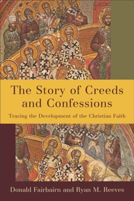 The Story of Creeds and Confessions: Tracing the Development of the Christian Faith  -     By: Donald Fairbairn, Ryan M. Reeves