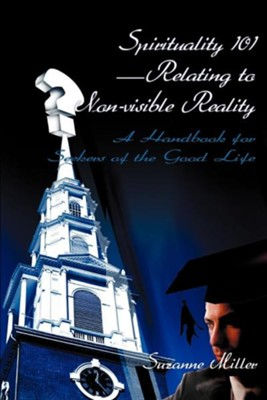 Spirituality 101-Relating to Non-Visible Reality: A Handbook for Seekers of the Good Life  -     By: Suzanne R. Miller