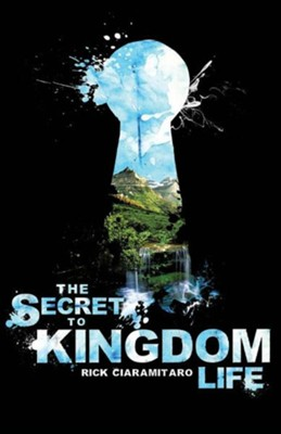 The Secret to Kingdom Life  -     By: Rick Ciaramitaro