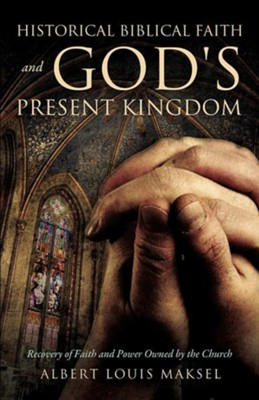 Historical Biblical Faith and God's Present Kingdom  -     By: Albert Louis Maksel